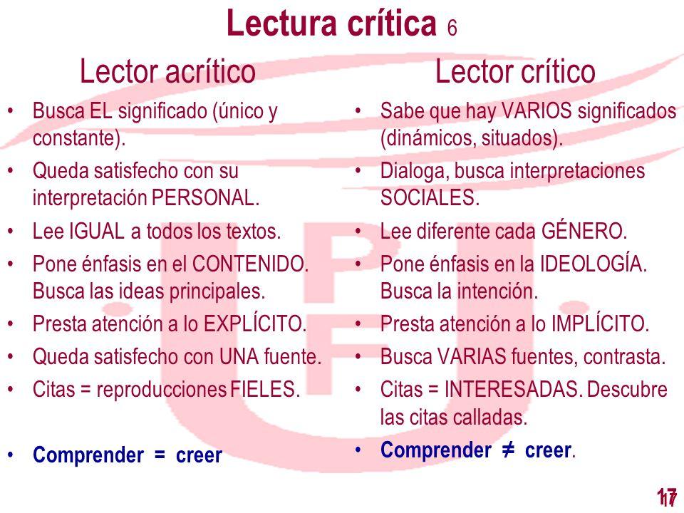 17 Lectura crítica 6 Lector acrítico Busca EL significado (único y constante). Queda satisfecho con su interpretación PERSONAL. Lee IGUAL a todos los