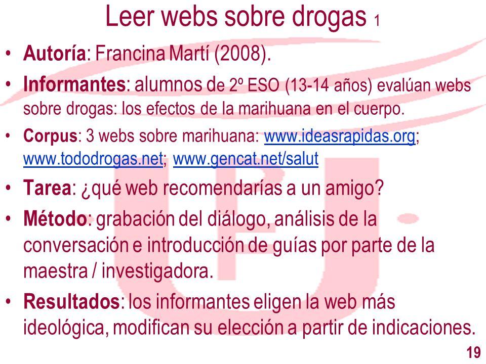 19 Leer webs sobre drogas 1 Autoría : Francina Martí (2008). Informantes : alumnos d e 2º ESO (13-14 años) evalúan webs sobre drogas: los efectos de l