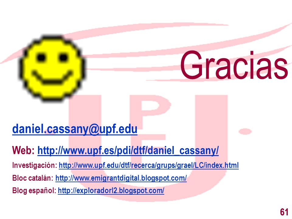 61 Gracias daniel.cassany@upf.edu Web: http://www.upf.es/pdi/dtf/daniel_cassany/ Investigación: http://www.upf.edu/dtf/recerca/grups/grael/LC/index.ht