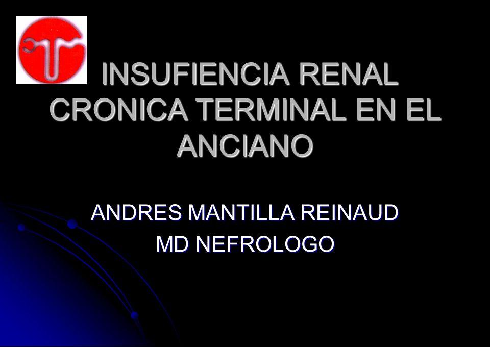 INSUFIENCIA RENAL CRONICA TERMINAL EN EL ANCIANO INSUFIENCIA RENAL CRONICA TERMINAL EN EL ANCIANO ANDRES MANTILLA REINAUD MD NEFROLOGO
