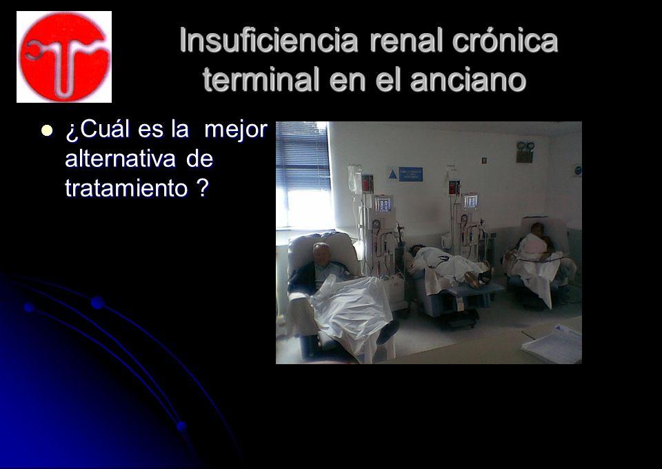 Insuficiencia renal crónica terminal en el anciano Insuficiencia renal crónica terminal en el anciano ¿Cuál es la mejor alternativa de tratamiento ? ¿