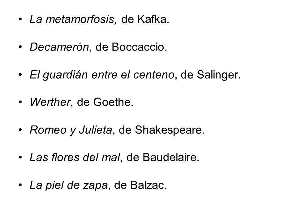 La metamorfosis, de Kafka. Decamerón, de Boccaccio. El guardián entre el centeno, de Salinger. Werther, de Goethe. Romeo y Julieta, de Shakespeare. La