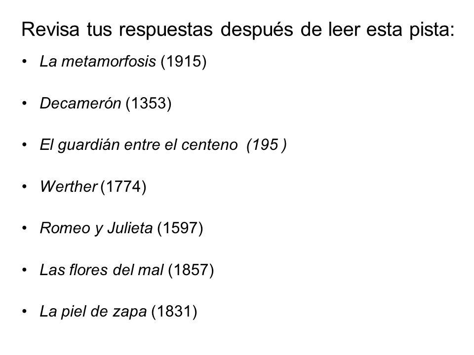 Revisa tus respuestas después de leer esta pista: La metamorfosis (1915) Decamerón (1353) El guardián entre el centeno (195 ) Werther (1774) Romeo y J