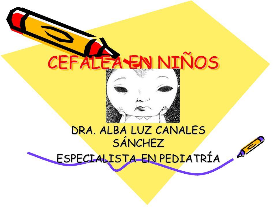 CEFALEA EN NIÑOS DRA. ALBA LUZ CANALES SÁNCHEZ ESPECIALISTA EN PEDIATRÍA