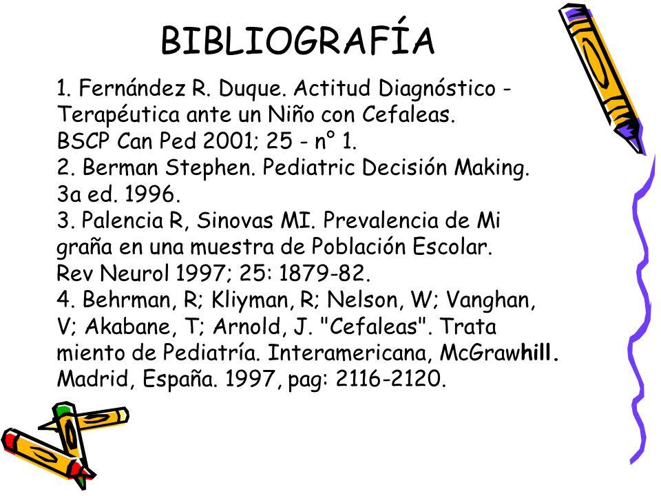 BIBLIOGRAFÍA 1. Fernández R. Duque. Actitud Diagnóstico - Terapéutica ante un Niño con Cefaleas. BSCP Can Ped 2001; 25 - n° 1. 2. Berman Stephen. Pedi