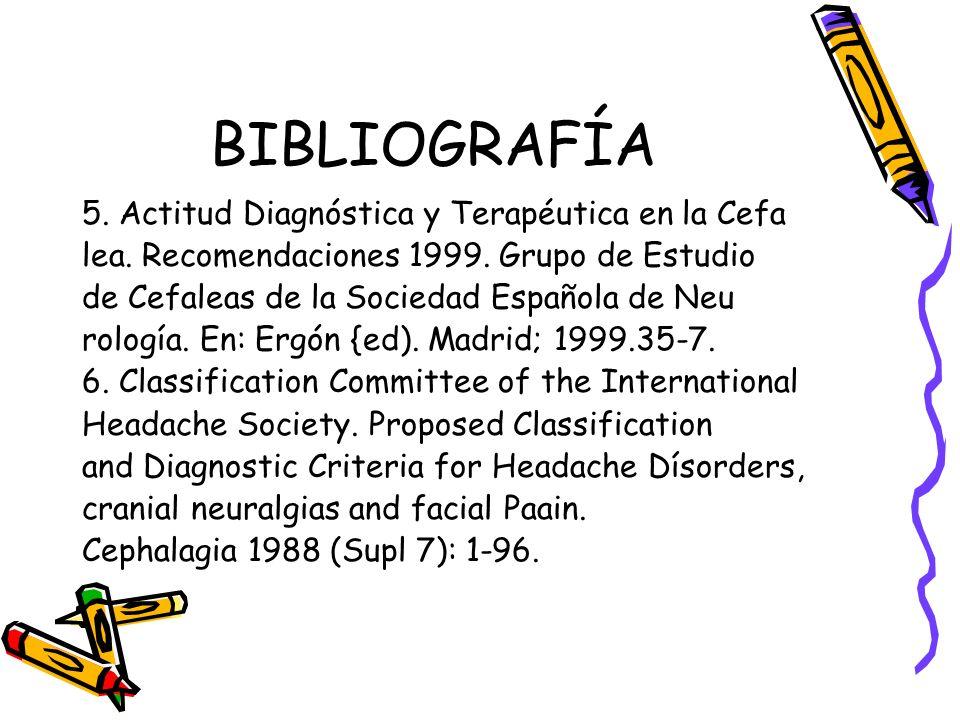 BIBLIOGRAFÍA 5. Actitud Diagnóstica y Terapéutica en la Cefa lea. Recomendaciones 1999. Grupo de Estudio de Cefaleas de la Sociedad Española de Neu ro