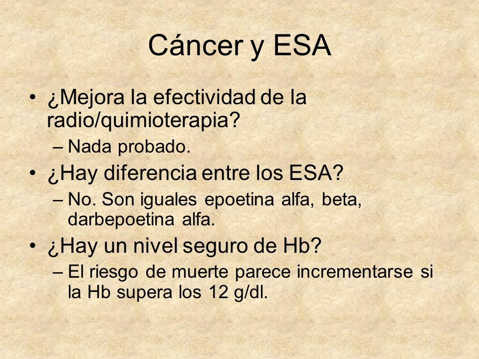 Cáncer y ESA ¿Mejora la efectividad de la radio/quimioterapia? –Nada probado. ¿Hay diferencia entre los ESA? –No. Son iguales epoetina alfa, beta, dar