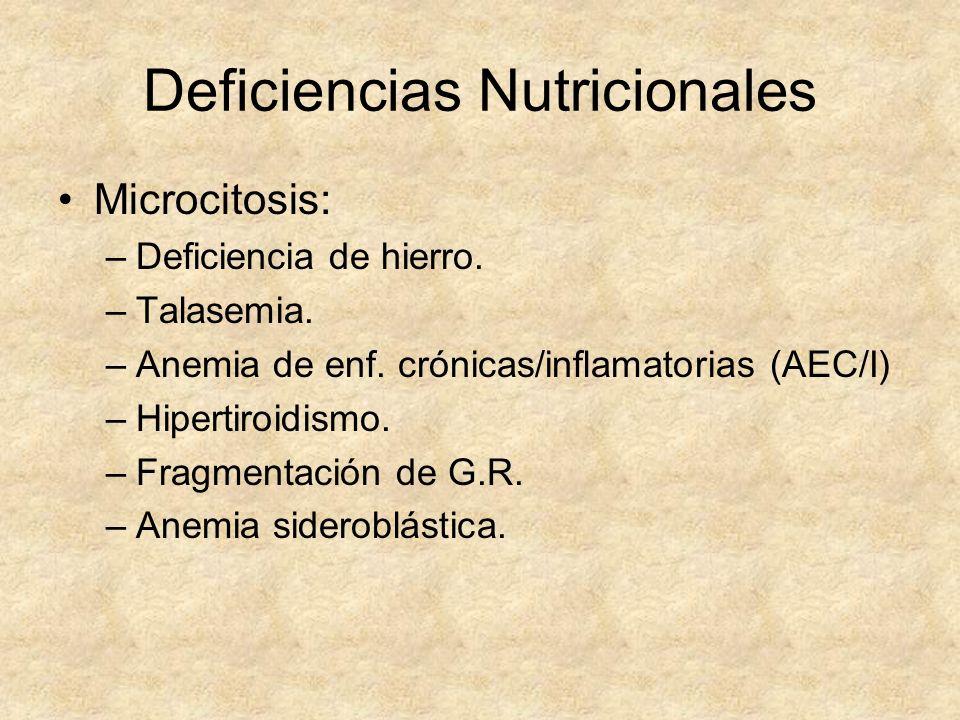 Deficiencias Nutricionales Microcitosis: –Deficiencia de hierro. –Talasemia. –Anemia de enf. crónicas/inflamatorias (AEC/I) –Hipertiroidismo. –Fragmen