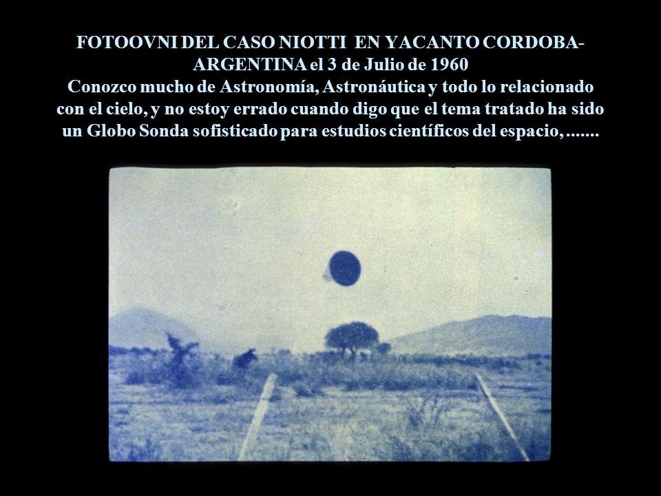 FOTOOVNI DEL CASO NIOTTI EN YACANTO CORDOBA- ARGENTINA el 3 de Julio de 1960 Conozco mucho de Astronomía, Astronáutica y todo lo relacionado con el cielo, y no estoy errado cuando digo que el tema tratado ha sido un Globo Sonda sofisticado para estudios científicos del espacio,.......