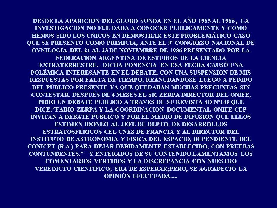 DESDE LA APARICION DEL GLOBO SONDA EN EL AÑO 1985 AL 1986, LA INVESTIGACION NO FUE DADA A CONOCER PUBLICAMENTE Y COMO HEMOS SIDO LOS UNICOS EN DEMOSTRAR ESTE PROBLEMÁTICO CASO QUE SE PRESENTÓ COMO PRIMICIA, ANTE EL 9º CONGRESO NACIONAL DE OVNILOGIA DEL 21 AL 23 DE NOVIEMBRE DE 1986 PRESENTADO POR LA FEDERACION ARGENTINA DE ESTUDIOS DE LA CIENCIA EXTRATERRESTRE.- DICHA PONENCIA EN ESA FECHA CAUSÓ UNA POLÉMICA INTERESANTE EN EL DEBATE, CON UNA SUSPENSION DE MIS RESPUESTAS POR FALTA DE TIEMPO, REANUDÁNDOSE LUEGO A PEDIDO DEL PÚBLICO PRESENTE YA QUE QUEDABAN MUCHAS PREGUNTAS SIN CONTESTAR.