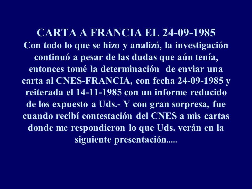 CARTA A FRANCIA EL 24-09-1985 Con todo lo que se hizo y analizó, la investigación continuó a pesar de las dudas que aún tenía, entonces tomé la determinación de enviar una carta al CNES-FRANCIA, con fecha 24-09-1985 y reiterada el 14-11-1985 con un informe reducido de los expuesto a Uds.- Y con gran sorpresa, fue cuando recibí contestación del CNES a mis cartas donde me respondieron lo que Uds.