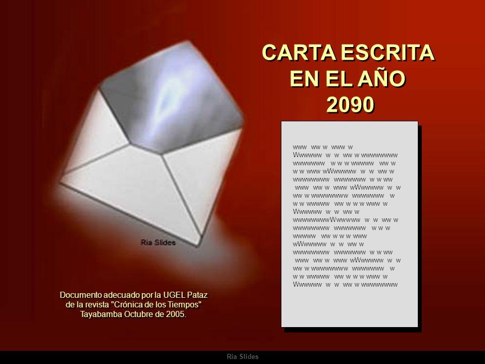 Ria Slides CARTA ESCRITA EN EL AÑO 2090 CARTA ESCRITA EN EL AÑO 2090 www ww w www w Wwwwww w w ww w wwwwwwww wwwwwww w w w wwwww ww w w w www wWwwwww w w ww w wwwwwwww wwwwwww w w ww www ww w www wWwwwww w w ww w wwwwwwww wwwwwww w w w wwwww ww w w w www w Wwwwww w w ww w wwwwwwwwWwwwww w w ww w wwwwwwww wwwwwww w w w wwwww ww w w w www wWwwwww w w ww w wwwwwwww wwwwwww w w ww www ww w www wWwwwww w w ww w wwwwwwww wwwwwww w w w wwwww ww w w w www w Wwwwww w w ww w wwwwwwww Documento adecuado por la UGEL Pataz de la revista Crónica de los Tiempos Tayabamba Octubre de 2005.