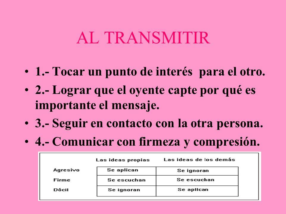 AL TRANSMITIR 1.- Tocar un punto de interés para el otro. 2.- Lograr que el oyente capte por qué es importante el mensaje. 3.- Seguir en contacto con