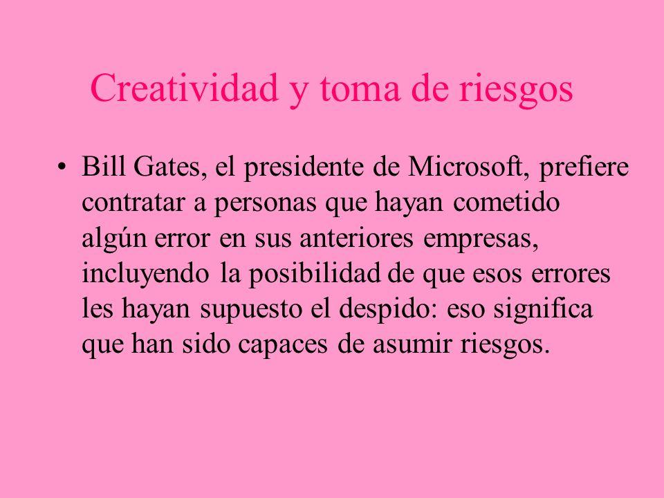 Creatividad y toma de riesgos Bill Gates, el presidente de Microsoft, prefiere contratar a personas que hayan cometido algún error en sus anteriores e