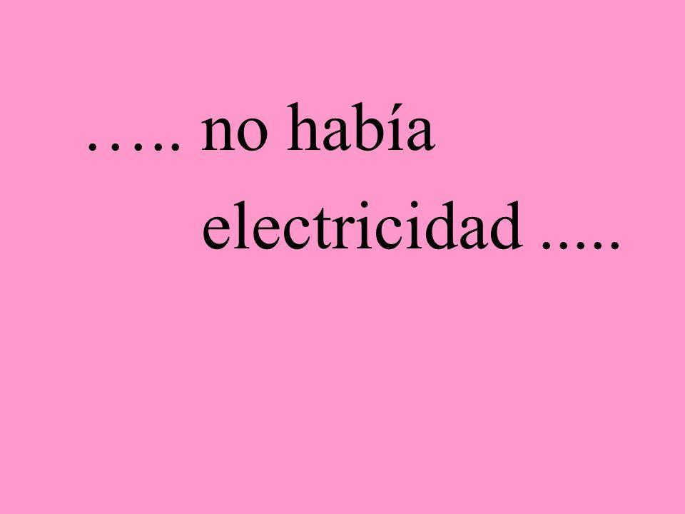 ….. no había electricidad.....