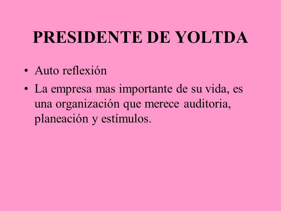 PRESIDENTE DE YOLTDA Auto reflexión La empresa mas importante de su vida, es una organización que merece auditoria, planeación y estímulos.