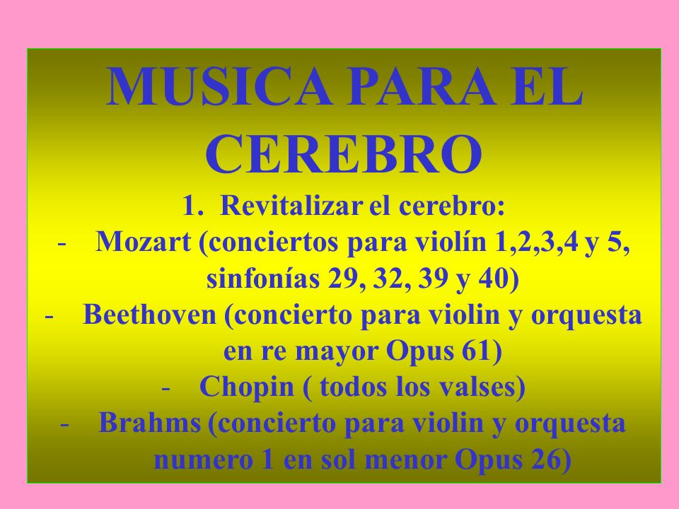 MUSICA PARA EL CEREBRO 1.Revitalizar el cerebro: -Mozart (conciertos para violín 1,2,3,4 y 5, sinfonías 29, 32, 39 y 40) -Beethoven (concierto para vi