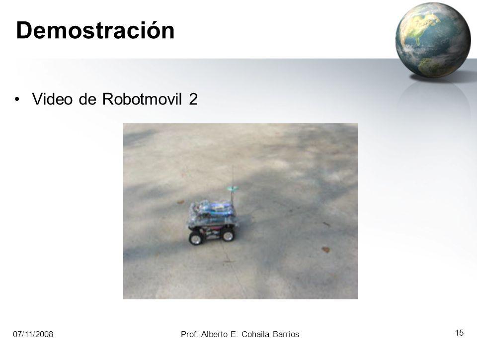 07/11/2008Prof. Alberto E. Cohaila Barrios 14 Demostración Video de Robotmovil 1 07/11/2008Prof. Alberto E. Cohaila Barrios 14