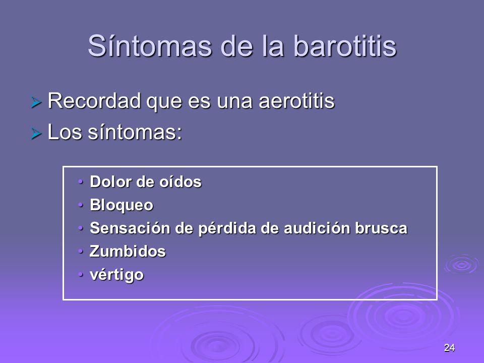 24 Síntomas de la barotitis Recordad que es una aerotitis Recordad que es una aerotitis Los síntomas: Los síntomas: Dolor de oídosDolor de oídos BloqueoBloqueo Sensación de pérdida de audición bruscaSensación de pérdida de audición brusca ZumbidosZumbidos vértigovértigo