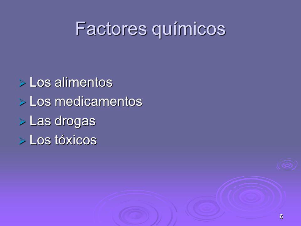 6 Factores químicos Los alimentos Los alimentos Los medicamentos Los medicamentos Las drogas Las drogas Los tóxicos Los tóxicos