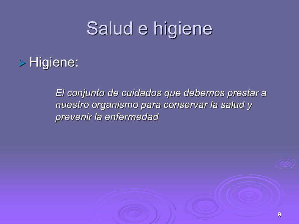 9 Salud e higiene Higiene: Higiene: El conjunto de cuidados que debemos prestar a nuestro organismo para conservar la salud y prevenir la enfermedad