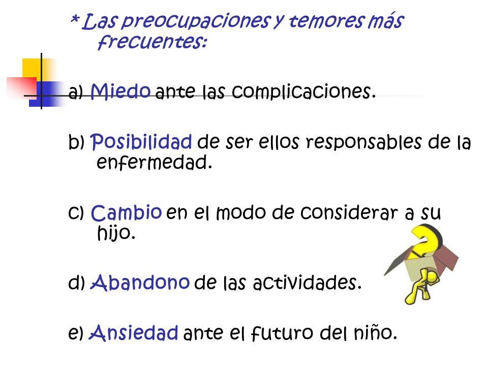 * Las preocupaciones y temores más frecuentes: a) Miedo ante las complicaciones. b) Posibilidad de ser ellos responsables de la enfermedad. c) Cambio