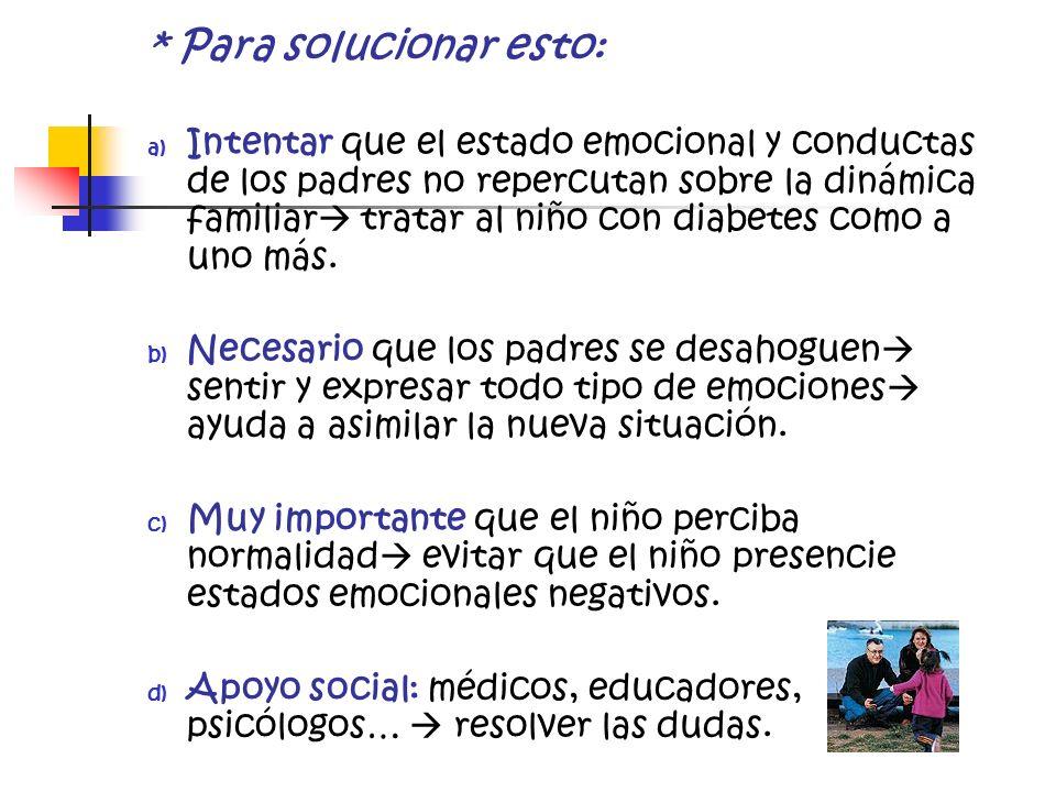 * Para solucionar esto: a) Intentar que el estado emocional y conductas de los padres no repercutan sobre la dinámica familiar tratar al niño con diab