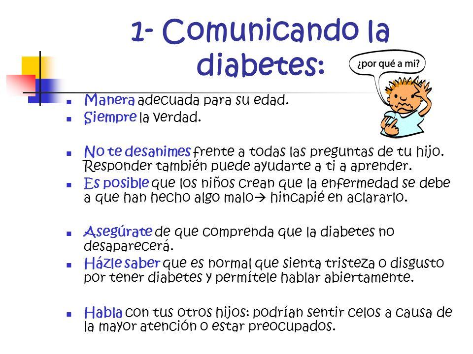 1- Comunicando la diabetes: Manera adecuada para su edad. Siempre la verdad. No te desanimes frente a todas las preguntas de tu hijo. Responder tambié