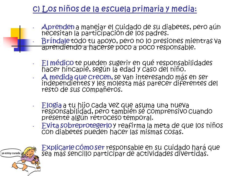 c) Los niños de la escuela primaria y media: - Aprenden a manejar el cuidado de su diabetes, pero aún necesitan la participación de los padres. - Brín
