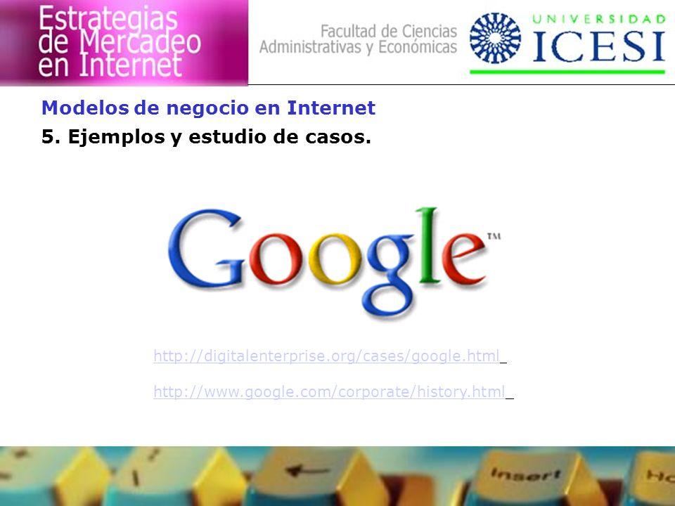 5. Ejemplos y estudio de casos. Modelos de negocio en Internet http://digitalenterprise.org/cases/google.html http://www.google.com/corporate/history.