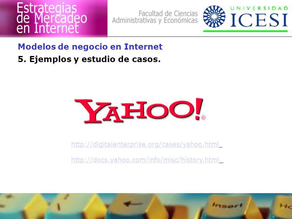 5. Ejemplos y estudio de casos. Modelos de negocio en Internet http://digitalenterprise.org/cases/yahoo.html http://docs.yahoo.com/info/misc/history.h