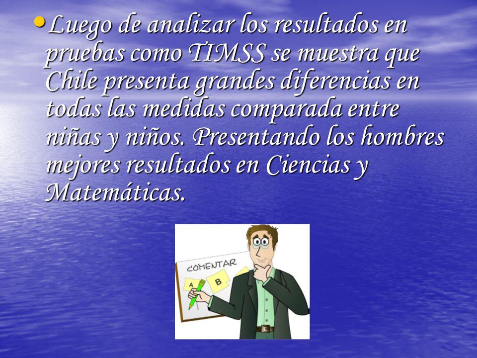Luego de analizar los resultados en pruebas como TIMSS se muestra que Chile presenta grandes diferencias en todas las medidas comparada entre niñas y