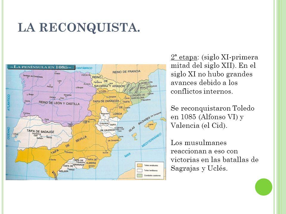 LA RECONQUISTA. 2ª etapa: (siglo XI-primera mitad del siglo XII). En el siglo XI no hubo grandes avances debido a los conflictos internos. Se reconqui