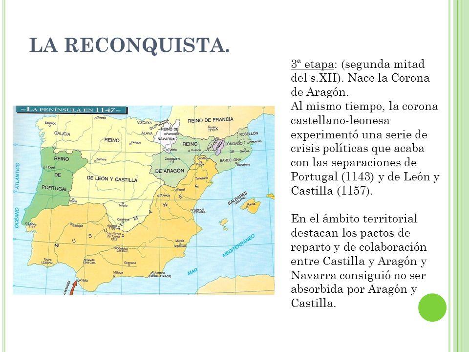 LA RECONQUISTA. 3ª etapa: (segunda mitad del s.XII). Nace la Corona de Aragón. Al mismo tiempo, la corona castellano-leonesa experimentó una serie de