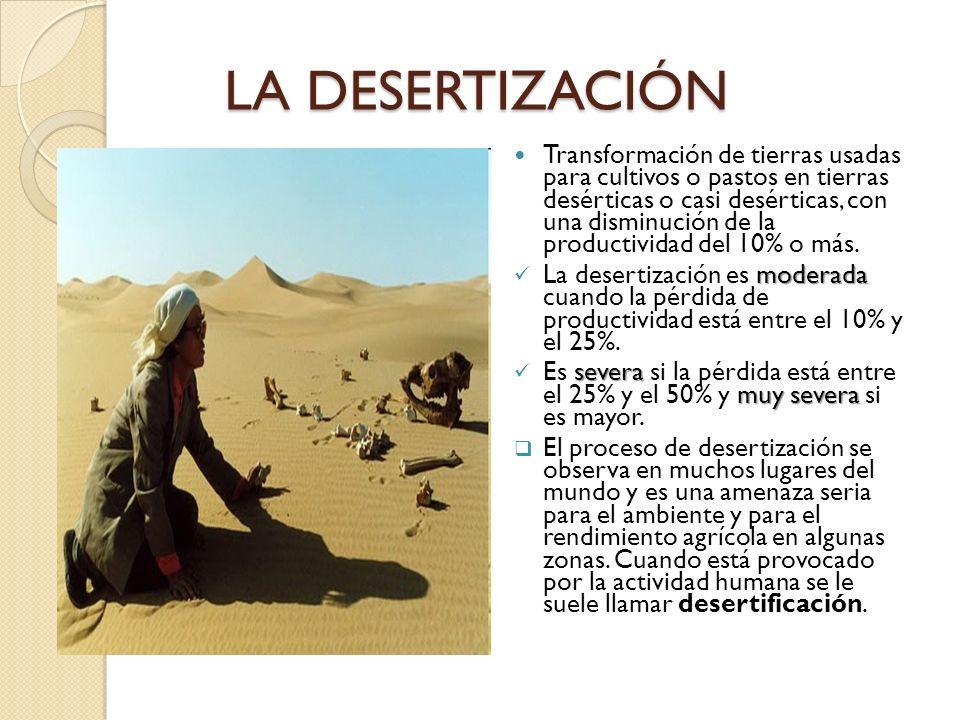 LA DESERTIZACIÓN Transformación de tierras usadas para cultivos o pastos en tierras desérticas o casi desérticas, con una disminución de la productivi