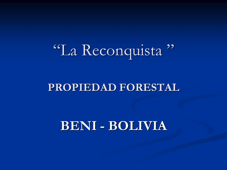 RECONQUISTA ES UNA PROPIEDAD FORESTAL UBICADA EN EL DEPARTAMENTO DEL BENI BOLIVIA Departamento del Beni