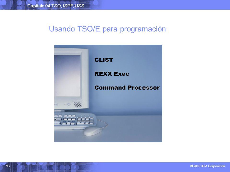 Capítulo 04 TSO, ISPF, USS © 2006 IBM Corporation 13 Usando TSO/E para programación CLIST REXX Exec Command Processor