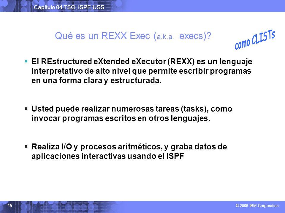 Capítulo 04 TSO, ISPF, USS © 2006 IBM Corporation 15 Qué es un REXX Exec ( a.k.a. execs)? El REstructured eXtended eXecutor (REXX) es un lenguaje inte