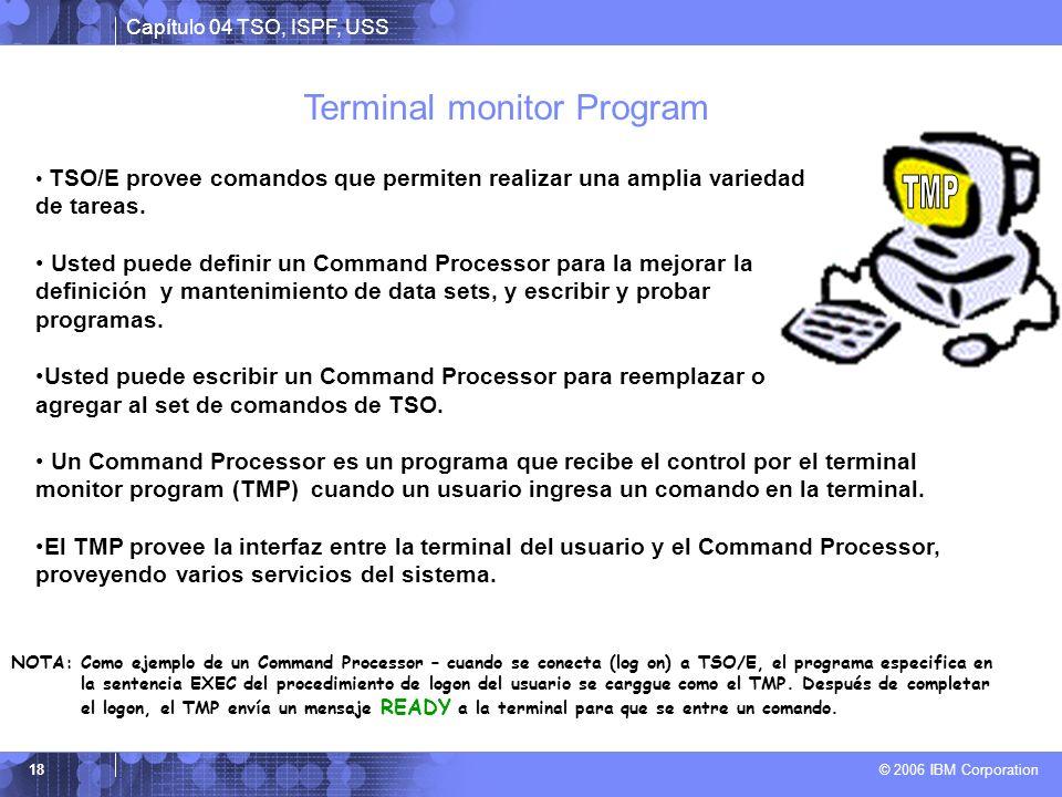 Capítulo 04 TSO, ISPF, USS © 2006 IBM Corporation 18 TSO/E provee comandos que permiten realizar una amplia variedad de tareas. Usted puede definir un