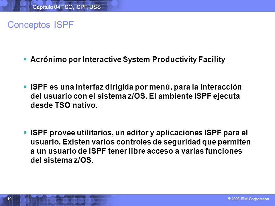 Capítulo 04 TSO, ISPF, USS © 2006 IBM Corporation 19 Conceptos ISPF Acrónimo por Interactive System Productivity Facility ISPF es una interfaz dirigid