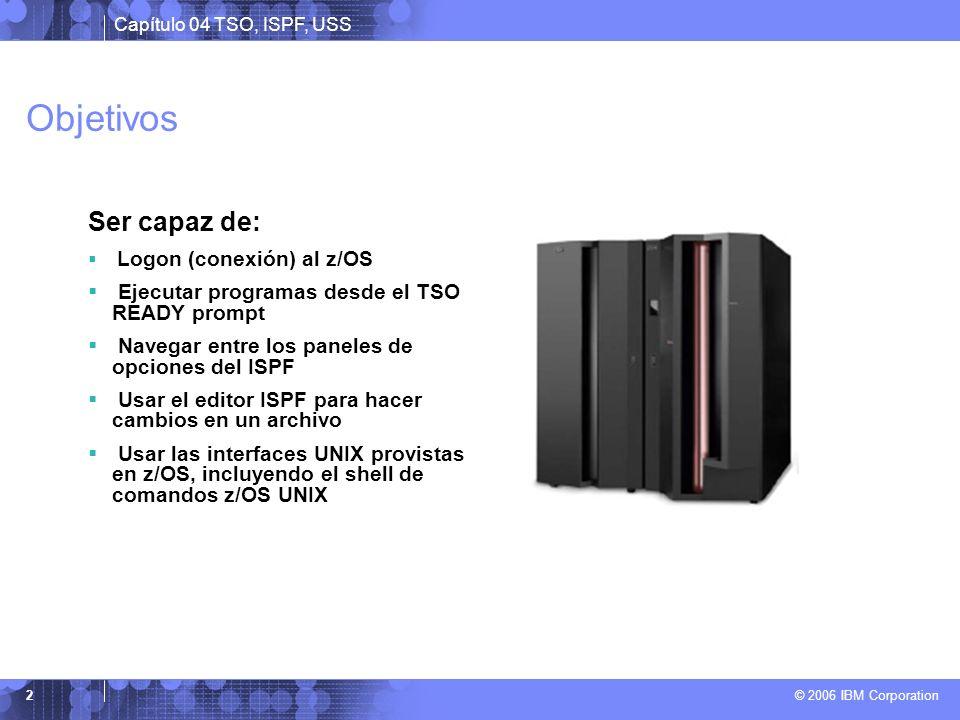 Capítulo 04 TSO, ISPF, USS © 2006 IBM Corporation 2 Objetivos Ser capaz de: Logon (conexión) al z/OS Ejecutar programas desde el TSO READY prompt Nave