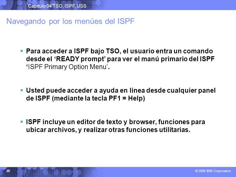 Capítulo 04 TSO, ISPF, USS © 2006 IBM Corporation 20 Navegando por los menúes del ISPF Para acceder a ISPF bajo TSO, el usuario entra un comando desde