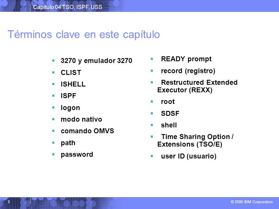 Capítulo 04 TSO, ISPF, USS © 2006 IBM Corporation 3 Términos clave en este capítulo 3270 y emulador 3270 CLIST ISHELL ISPF logon modo nativo comando O