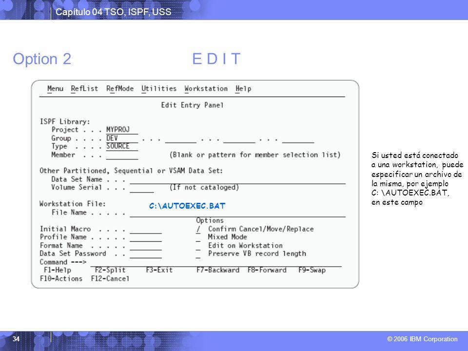 Capítulo 04 TSO, ISPF, USS © 2006 IBM Corporation 34 Option 2 E D I T C:\AUTOEXEC.BAT Si usted está conectado a una workstation, puede especificar un