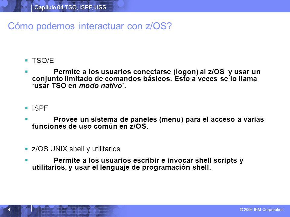 Capítulo 04 TSO, ISPF, USS © 2006 IBM Corporation 4 Cómo podemos interactuar con z/OS? TSO/E Permite a los usuarios conectarse (logon) al z/OS y usar