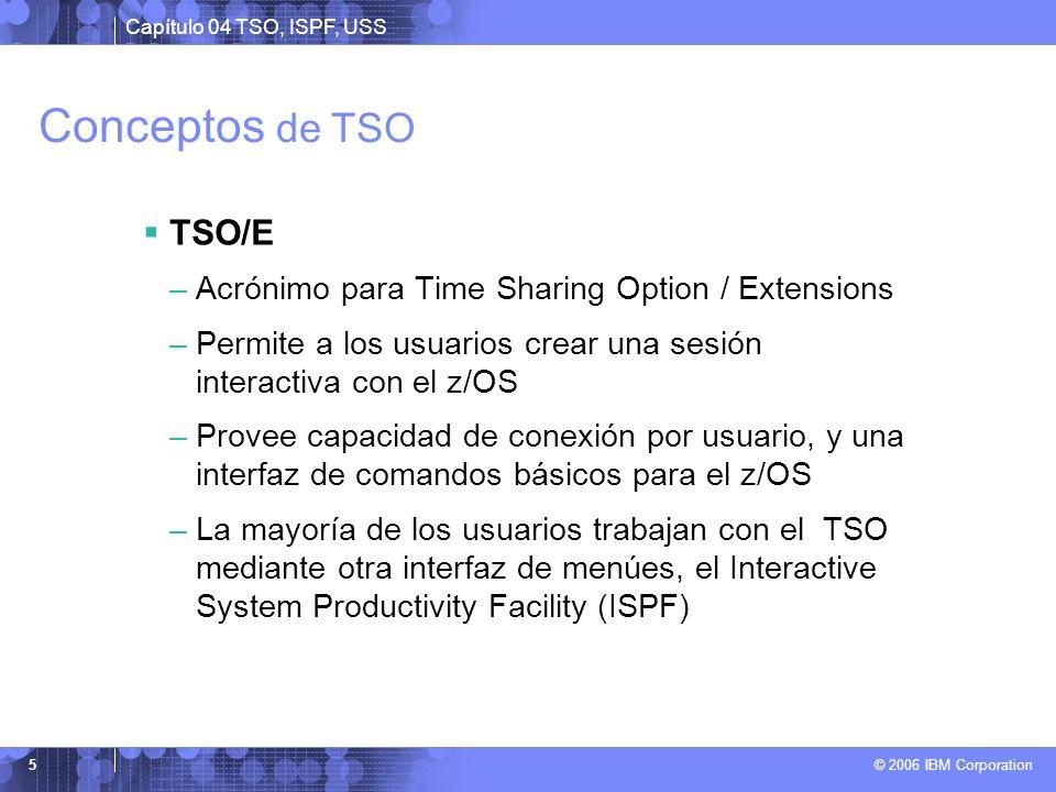 Capítulo 04 TSO, ISPF, USS © 2006 IBM Corporation 5 Conceptos de TSO TSO/E –Acrónimo para Time Sharing Option / Extensions –Permite a los usuarios cre