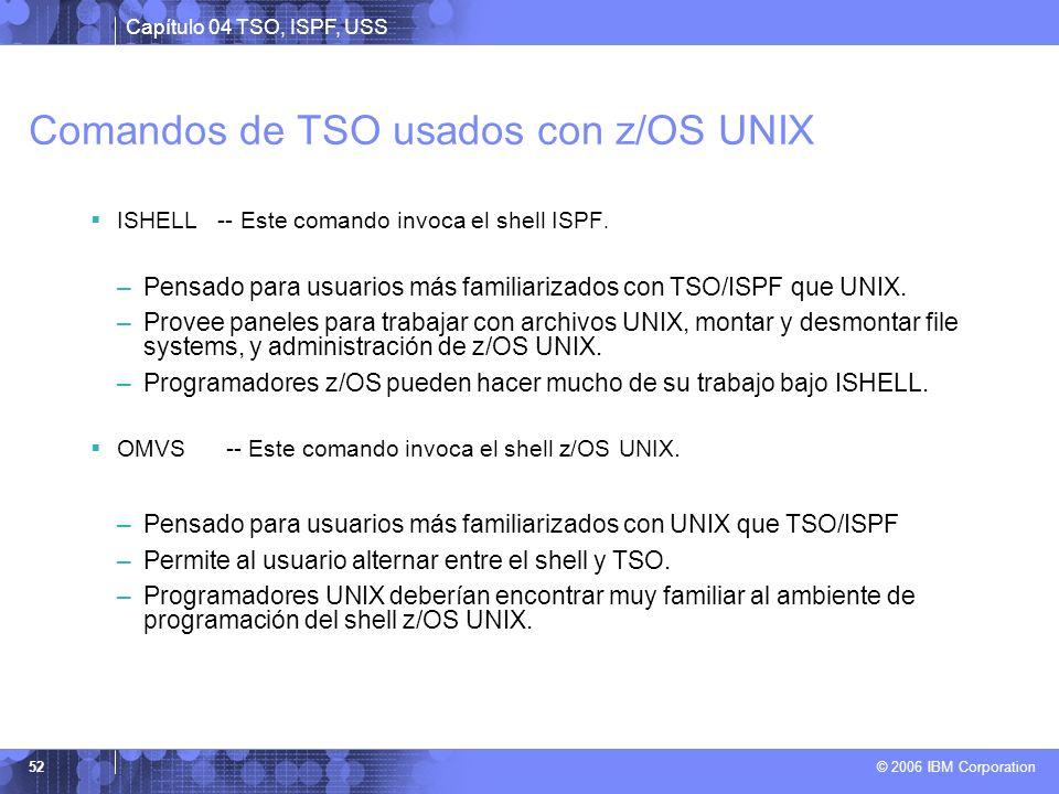 Capítulo 04 TSO, ISPF, USS © 2006 IBM Corporation 52 Comandos de TSO usados con z/OS UNIX ISHELL -- Este comando invoca el shell ISPF. –Pensado para u