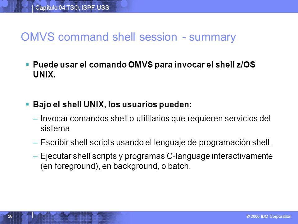 Capítulo 04 TSO, ISPF, USS © 2006 IBM Corporation 56 OMVS command shell session - summary Puede usar el comando OMVS para invocar el shell z/OS UNIX.
