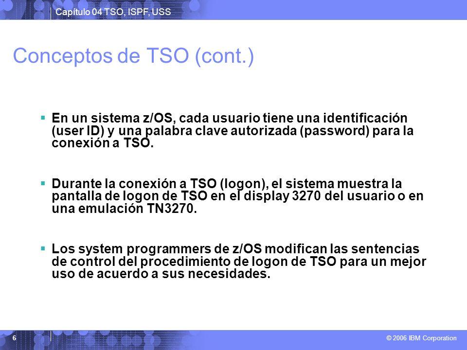 Capítulo 04 TSO, ISPF, USS © 2006 IBM Corporation 6 Conceptos de TSO (cont.) En un sistema z/OS, cada usuario tiene una identificación (user ID) y una