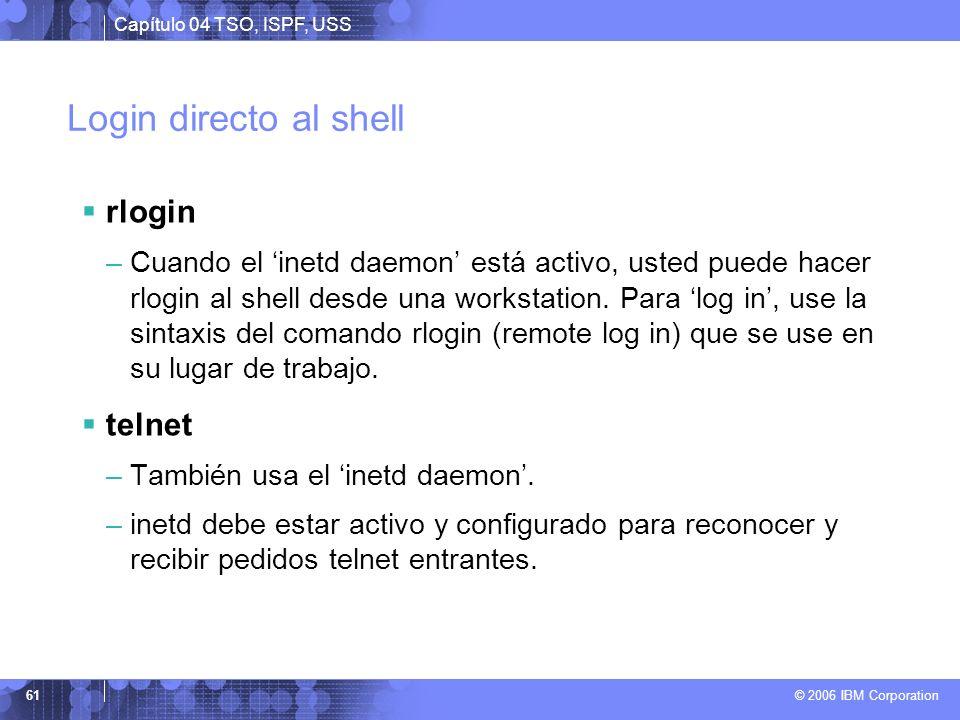 Capítulo 04 TSO, ISPF, USS © 2006 IBM Corporation 61 Login directo al shell rlogin –Cuando el inetd daemon está activo, usted puede hacer rlogin al sh